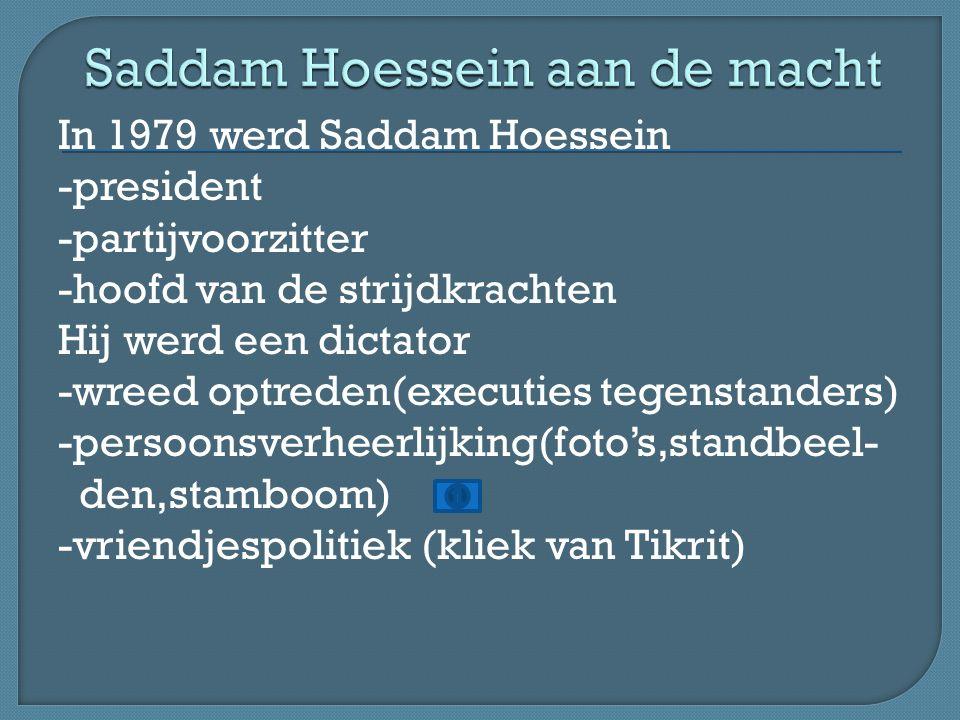 In 1979 werd Saddam Hoessein -president -partijvoorzitter -hoofd van de strijdkrachten Hij werd een dictator -wreed optreden(executies tegenstanders) -persoonsverheerlijking(foto's,standbeel- den,stamboom) -vriendjespolitiek (kliek van Tikrit)