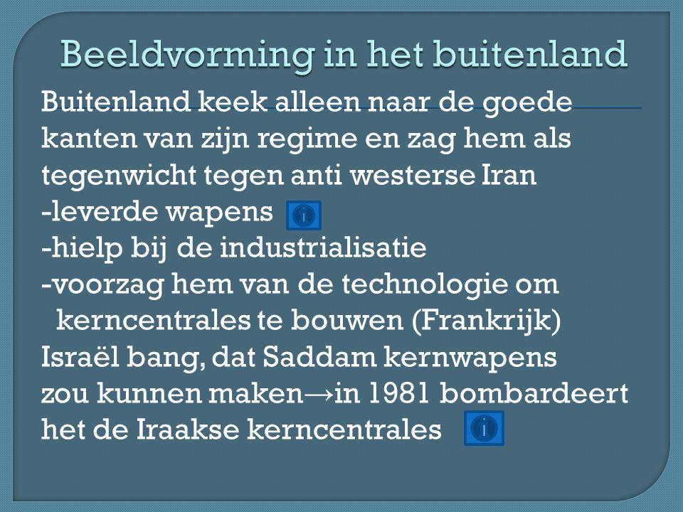 Buitenland keek alleen naar de goede kanten van zijn regime en zag hem als tegenwicht tegen anti westerse Iran -leverde wapens -hielp bij de industria