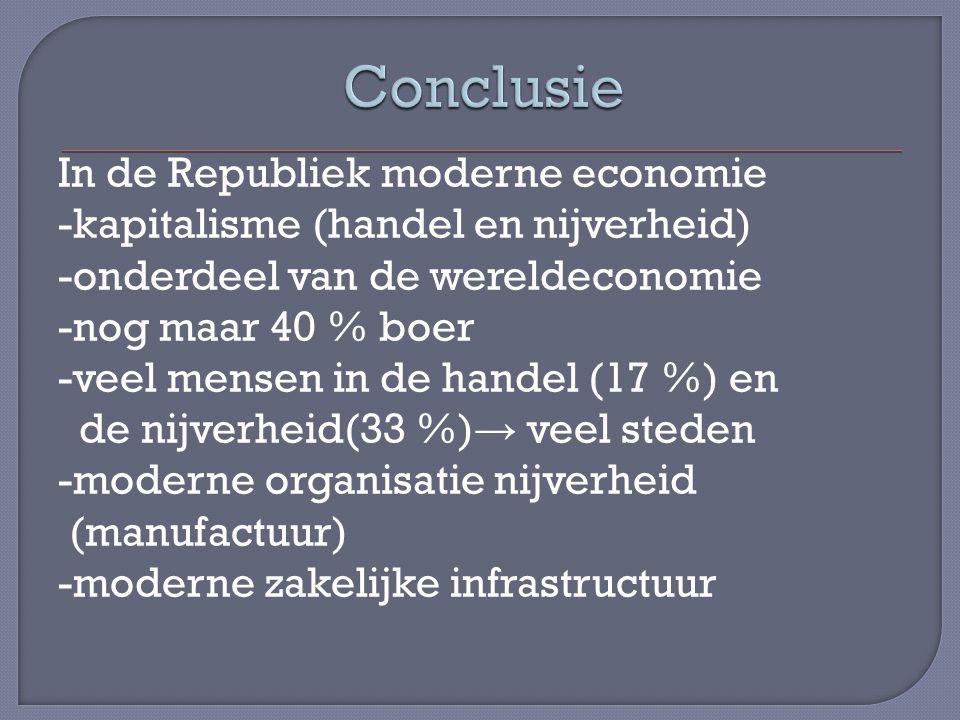 In de Republiek moderne economie -kapitalisme (handel en nijverheid) -onderdeel van de wereldeconomie -nog maar 40 % boer -veel mensen in de handel (17 %) en de nijverheid(33 %) → veel steden -moderne organisatie nijverheid (manufactuur) -moderne zakelijke infrastructuur