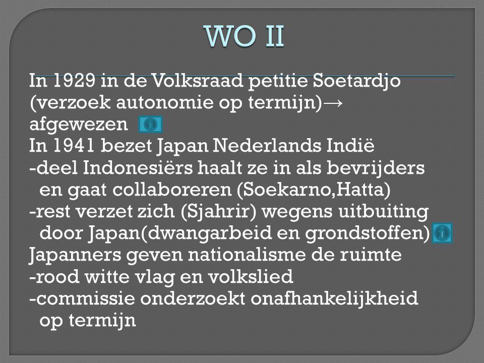 In 1929 in de Volksraad petitie Soetardjo (verzoek autonomie op termijn) → afgewezen In 1941 bezet Japan Nederlands Indië -deel Indonesiërs haalt ze i