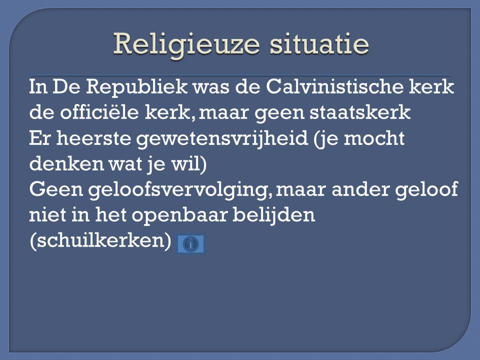 In De Republiek was de Calvinistische kerk de officiële kerk, maar geen staatskerk Er heerste gewetensvrijheid (je mocht denken wat je wil) Geen geloofsvervolging, maar ander geloof niet in het openbaar belijden (schuilkerken)