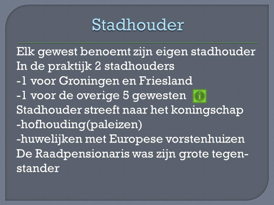 Elk gewest benoemt zijn eigen stadhouder In de praktijk 2 stadhouders -1 voor Groningen en Friesland -1 voor de overige 5 gewesten Stadhouder streeft