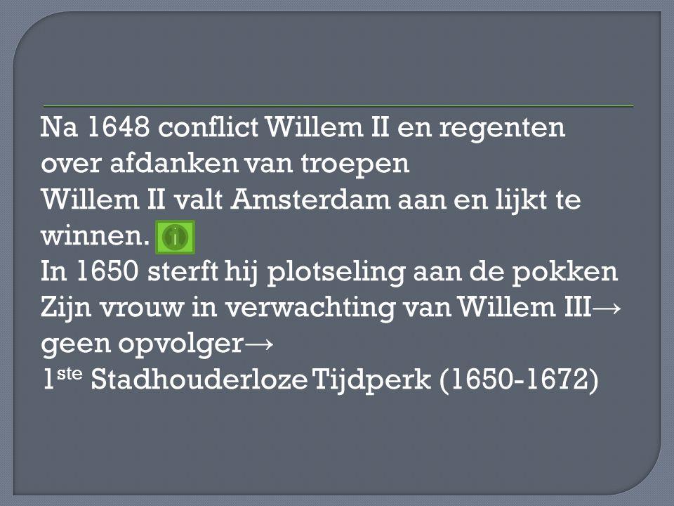 Na 1648 conflict Willem II en regenten over afdanken van troepen Willem II valt Amsterdam aan en lijkt te winnen. In 1650 sterft hij plotseling aan de