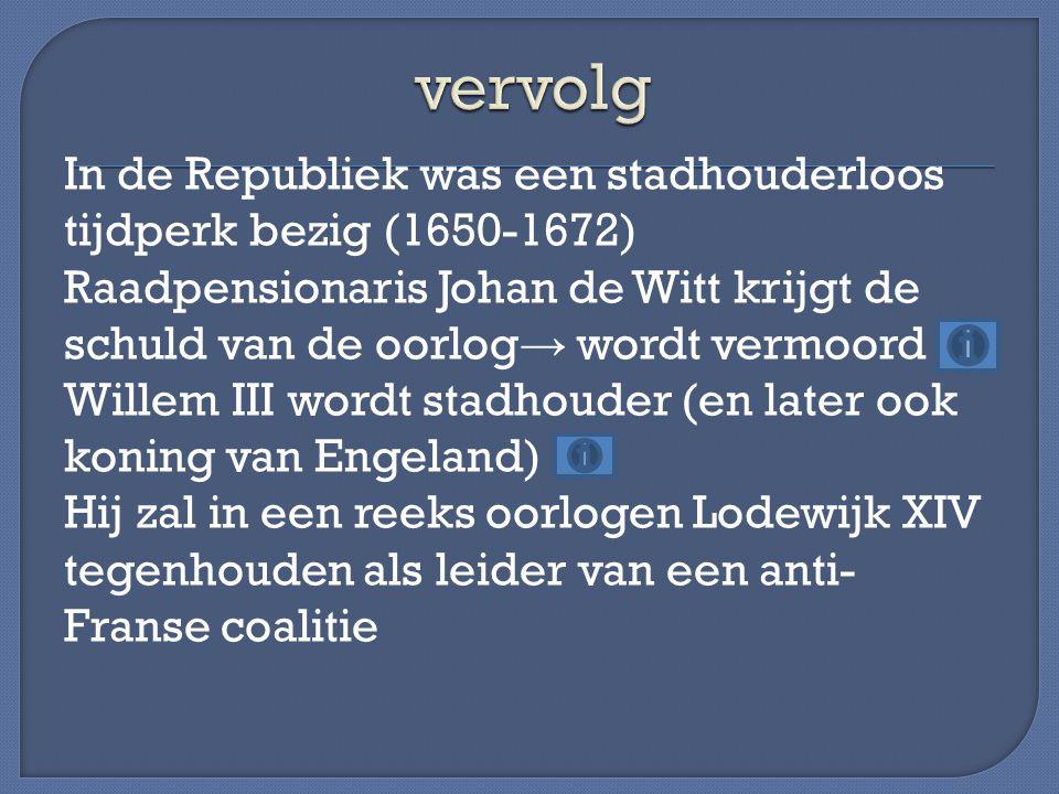 In de Republiek was een stadhouderloos tijdperk bezig (1650-1672) Raadpensionaris Johan de Witt krijgt de schuld van de oorlog → wordt vermoord Willem