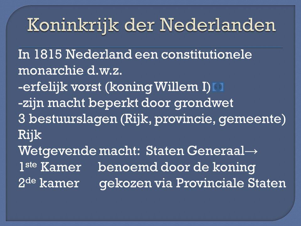 In 1815 Nederland een constitutionele monarchie d.w.z. -erfelijk vorst (koning Willem I) -zijn macht beperkt door grondwet 3 bestuurslagen (Rijk, prov