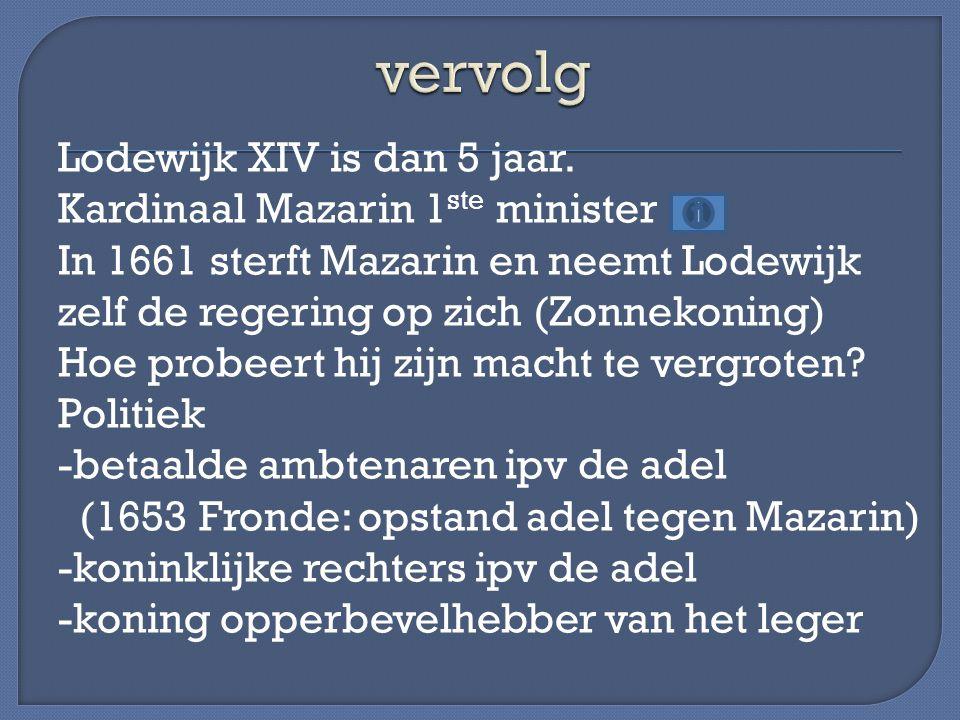 Lodewijk XIV is dan 5 jaar. Kardinaal Mazarin 1 ste minister In 1661 sterft Mazarin en neemt Lodewijk zelf de regering op zich (Zonnekoning) Hoe probe