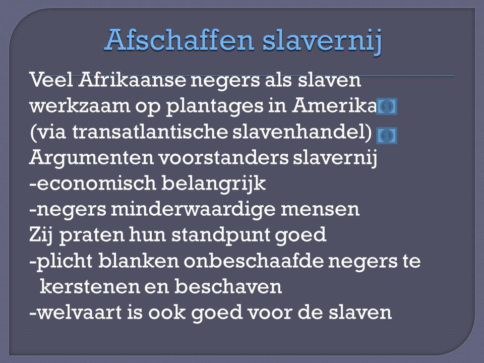 Veel Afrikaanse negers als slaven werkzaam op plantages in Amerika (via transatlantische slavenhandel) Argumenten voorstanders slavernij -economisch belangrijk -negers minderwaardige mensen Zij praten hun standpunt goed -plicht blanken onbeschaafde negers te kerstenen en beschaven -welvaart is ook goed voor de slaven