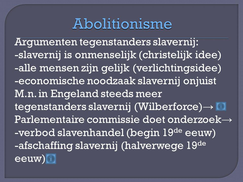 Argumenten tegenstanders slavernij: -slavernij is onmenselijk (christelijk idee) -alle mensen zijn gelijk (verlichtingsidee) -economische noodzaak slavernij onjuist M.n.