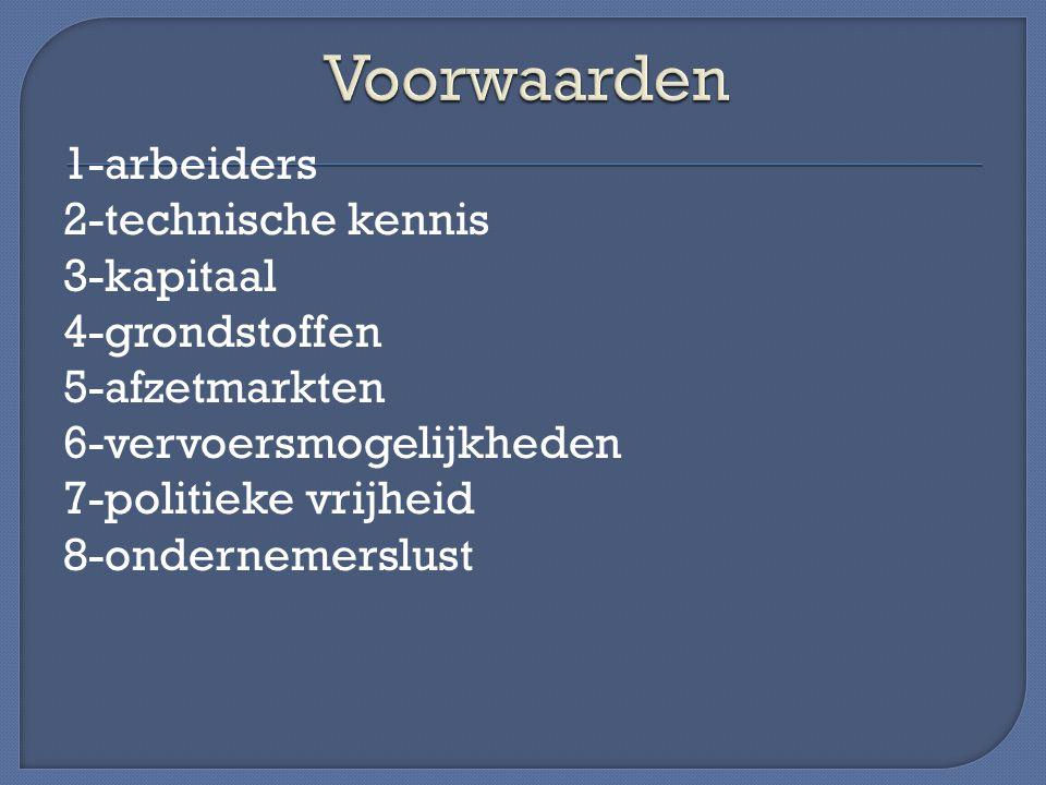 1-arbeiders 2-technische kennis 3-kapitaal 4-grondstoffen 5-afzetmarkten 6-vervoersmogelijkheden 7-politieke vrijheid 8-ondernemerslust