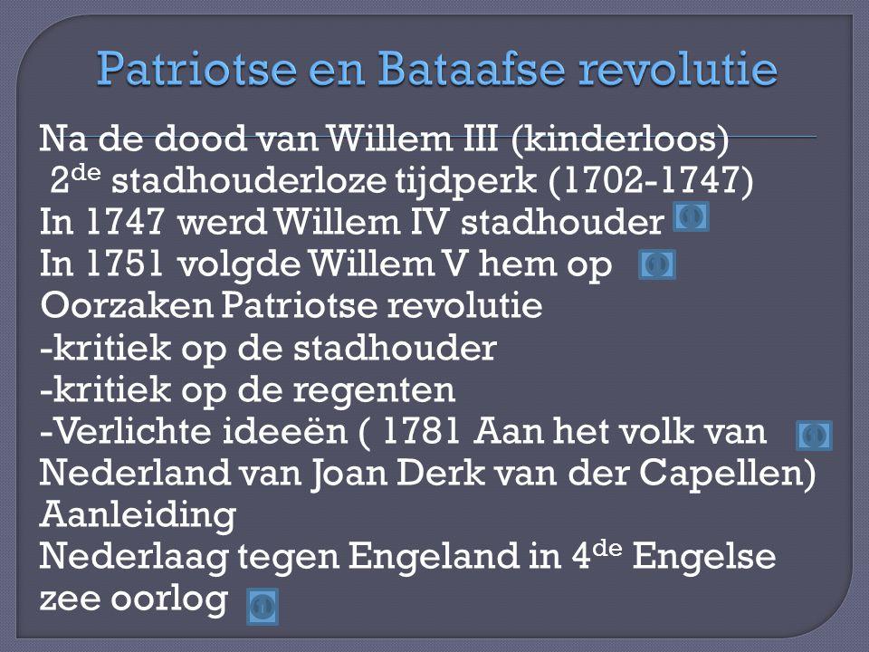 Na de dood van Willem III (kinderloos) 2 de stadhouderloze tijdperk (1702-1747) In 1747 werd Willem IV stadhouder In 1751 volgde Willem V hem op Oorzaken Patriotse revolutie -kritiek op de stadhouder -kritiek op de regenten -Verlichte ideeën ( 1781 Aan het volk van Nederland van Joan Derk van der Capellen) Aanleiding Nederlaag tegen Engeland in 4 de Engelse zee oorlog