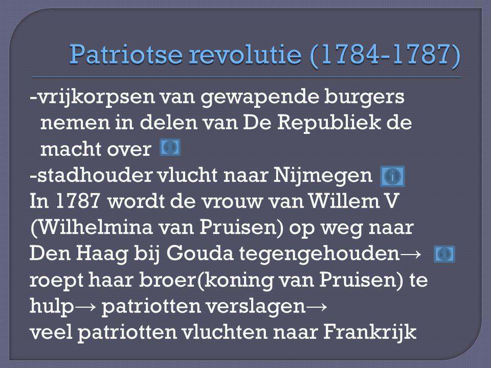 -vrijkorpsen van gewapende burgers nemen in delen van De Republiek de macht over -stadhouder vlucht naar Nijmegen In 1787 wordt de vrouw van Willem V