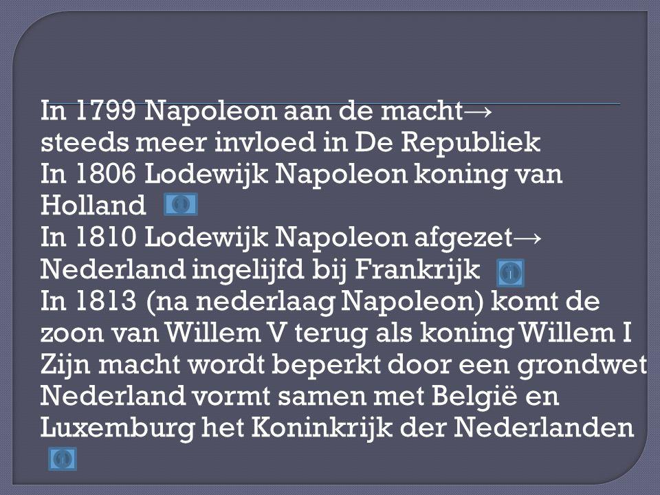 In 1799 Napoleon aan de macht → steeds meer invloed in De Republiek In 1806 Lodewijk Napoleon koning van Holland In 1810 Lodewijk Napoleon afgezet → Nederland ingelijfd bij Frankrijk In 1813 (na nederlaag Napoleon) komt de zoon van Willem V terug als koning Willem I Zijn macht wordt beperkt door een grondwet Nederland vormt samen met België en Luxemburg het Koninkrijk der Nederlanden