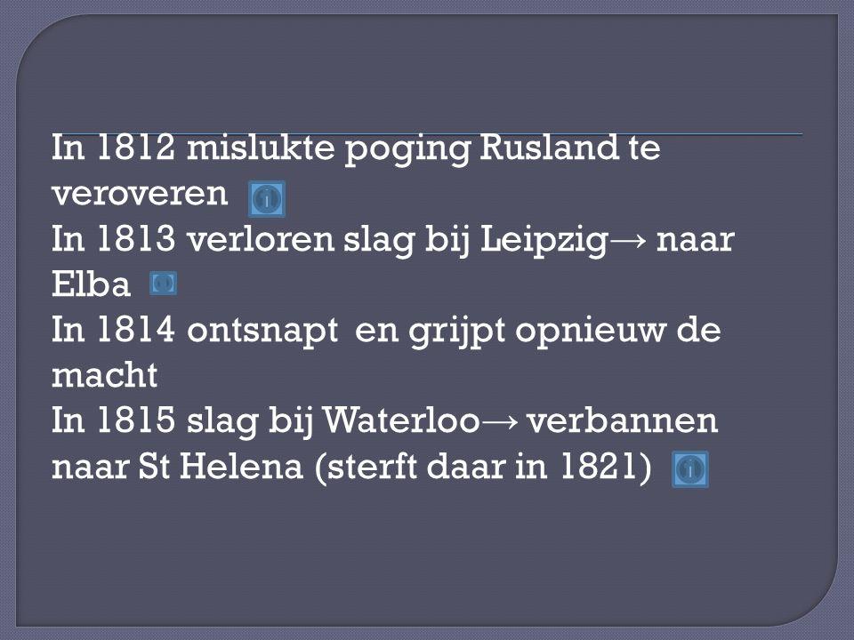 In 1812 mislukte poging Rusland te veroveren In 1813 verloren slag bij Leipzig → naar Elba In 1814 ontsnapt en grijpt opnieuw de macht In 1815 slag bij Waterloo → verbannen naar St Helena (sterft daar in 1821)