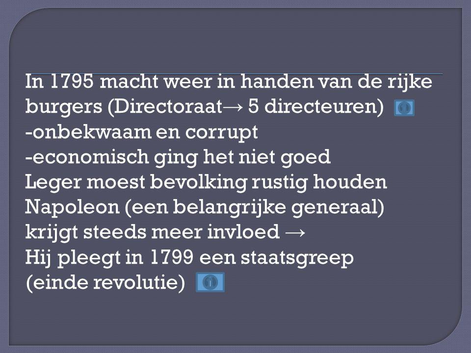 In 1795 macht weer in handen van de rijke burgers (Directoraat → 5 directeuren) -onbekwaam en corrupt -economisch ging het niet goed Leger moest bevol