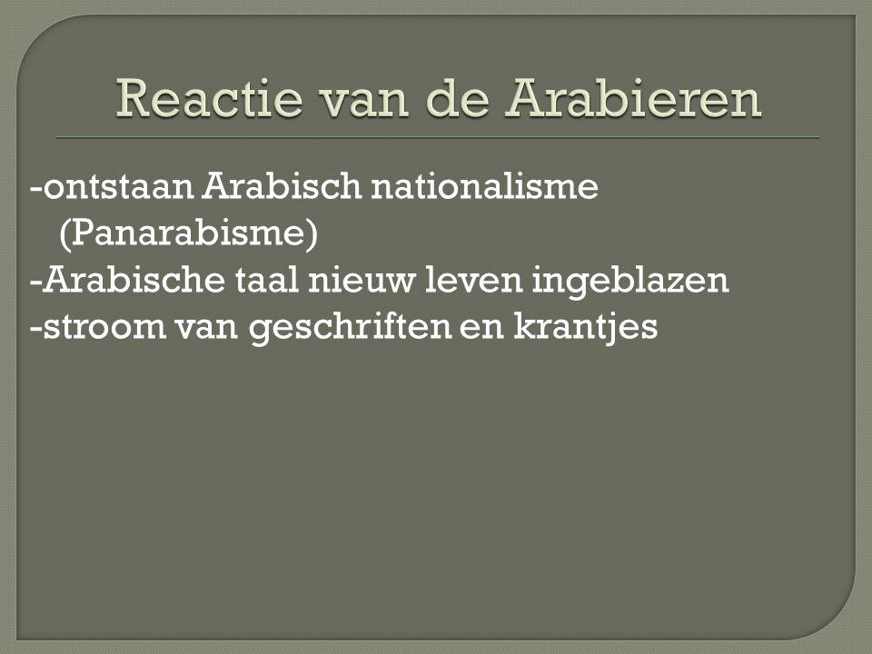 -ontstaan Arabisch nationalisme (Panarabisme) -Arabische taal nieuw leven ingeblazen -stroom van geschriften en krantjes