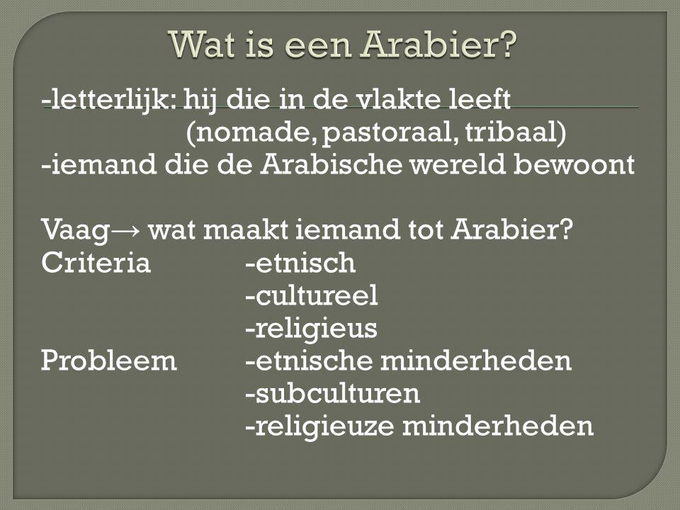 -letterlijk: hij die in de vlakte leeft (nomade, pastoraal, tribaal) -iemand die de Arabische wereld bewoont Vaag → wat maakt iemand tot Arabier? Crit