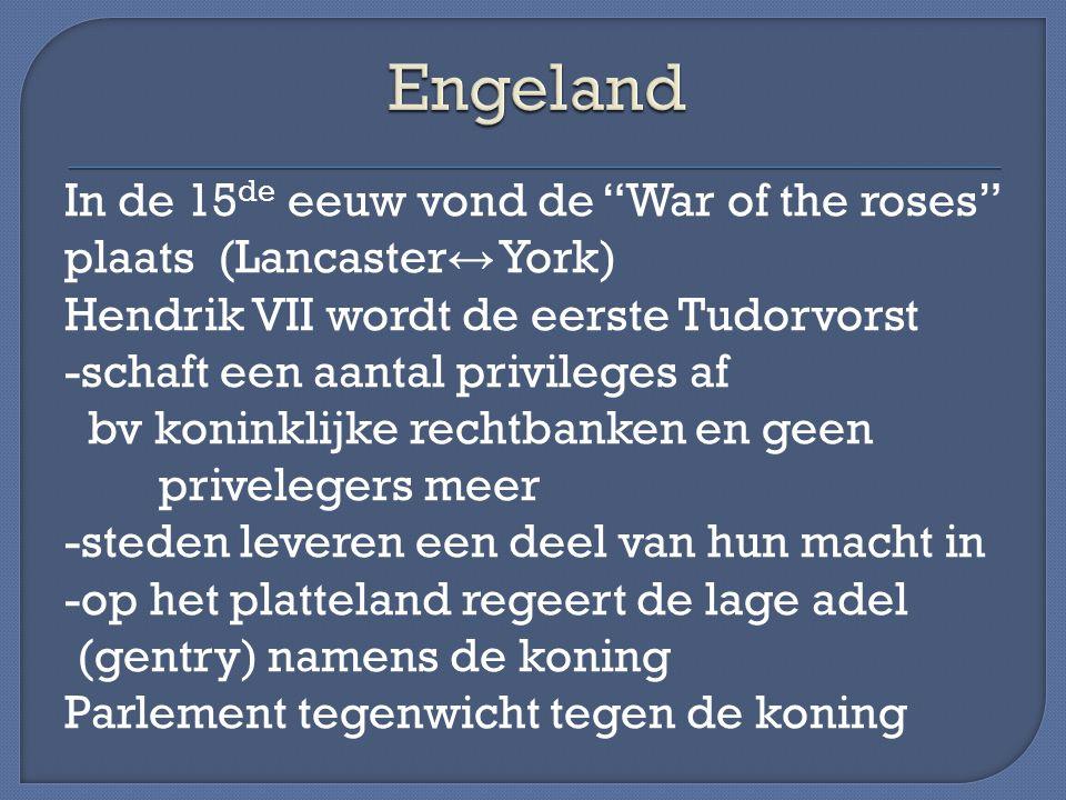 In de 15 de eeuw vond de War of the roses plaats (Lancaster ↔ York) Hendrik VII wordt de eerste Tudorvorst -schaft een aantal privileges af bv koninklijke rechtbanken en geen privelegers meer -steden leveren een deel van hun macht in -op het platteland regeert de lage adel (gentry) namens de koning Parlement tegenwicht tegen de koning