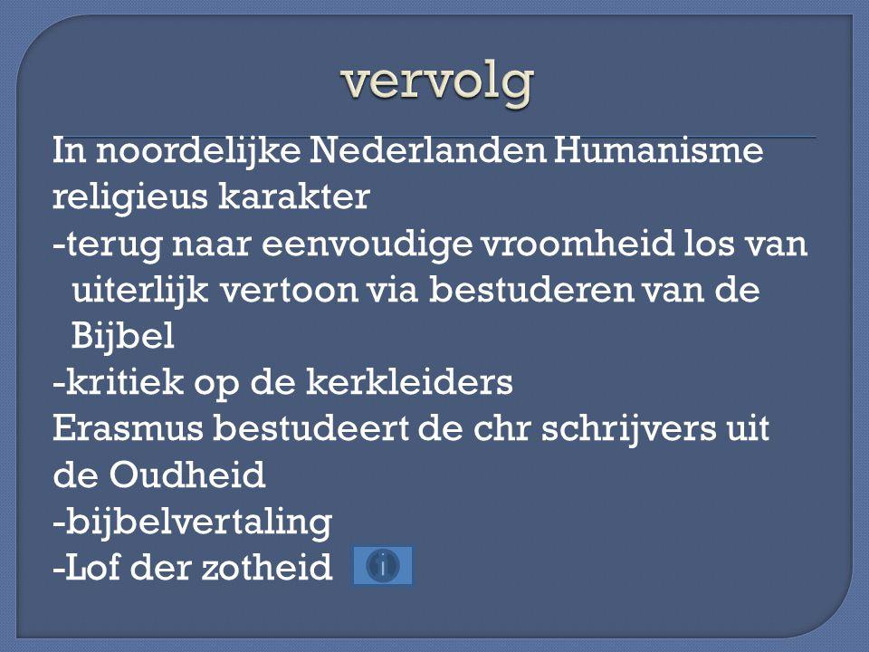 In noordelijke Nederlanden Humanisme religieus karakter -terug naar eenvoudige vroomheid los van uiterlijk vertoon via bestuderen van de Bijbel -kritiek op de kerkleiders Erasmus bestudeert de chr schrijvers uit de Oudheid -bijbelvertaling -Lof der zotheid