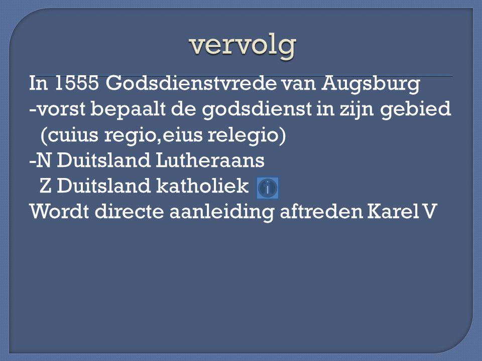 In 1555 Godsdienstvrede van Augsburg -vorst bepaalt de godsdienst in zijn gebied (cuius regio,eius relegio) -N Duitsland Lutheraans Z Duitsland katholiek Wordt directe aanleiding aftreden Karel V