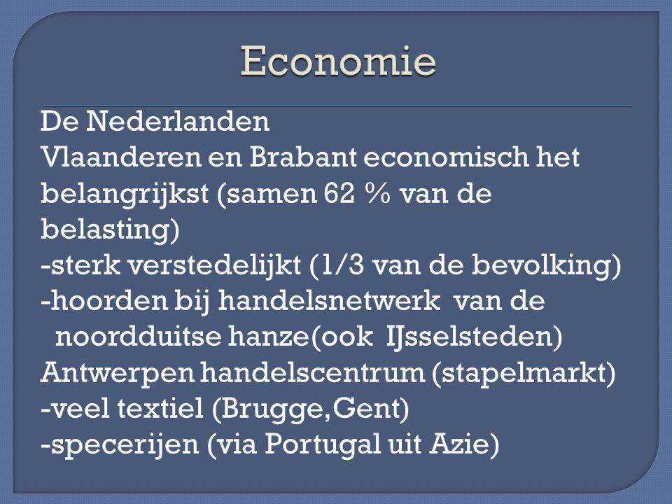 De Nederlanden Vlaanderen en Brabant economisch het belangrijkst (samen 62 % van de belasting) -sterk verstedelijkt (1/3 van de bevolking) -hoorden bij handelsnetwerk van de noordduitse hanze(ook IJsselsteden) Antwerpen handelscentrum (stapelmarkt) -veel textiel (Brugge,Gent) -specerijen (via Portugal uit Azie)