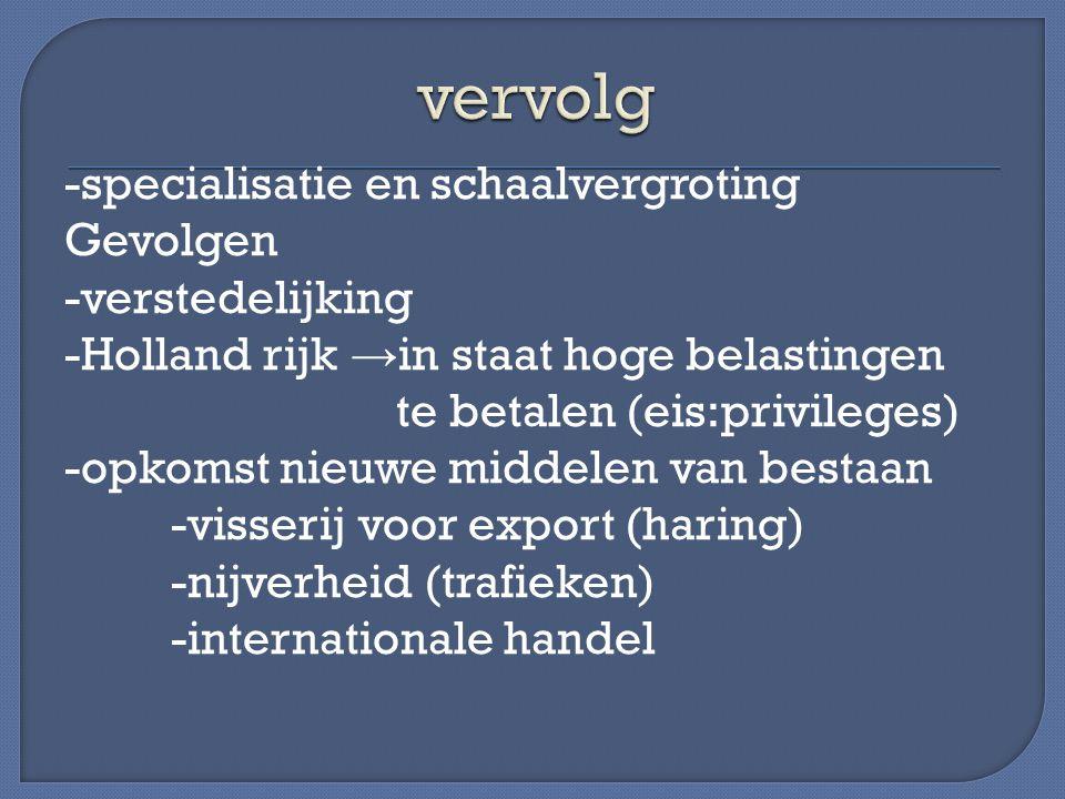 -specialisatie en schaalvergroting Gevolgen -verstedelijking -Holland rijk → in staat hoge belastingen te betalen (eis:privileges) -opkomst nieuwe middelen van bestaan -visserij voor export (haring) -nijverheid (trafieken) -internationale handel