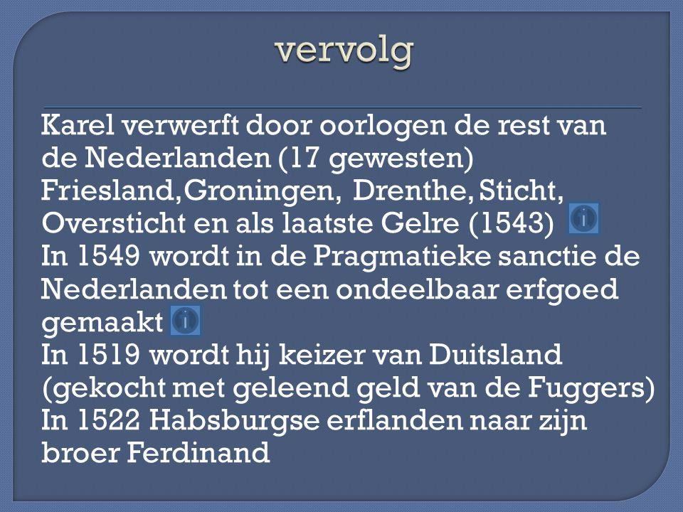 Karel verwerft door oorlogen de rest van de Nederlanden (17 gewesten) Friesland,Groningen, Drenthe, Sticht, Oversticht en als laatste Gelre (1543) In 1549 wordt in de Pragmatieke sanctie de Nederlanden tot een ondeelbaar erfgoed gemaakt In 1519 wordt hij keizer van Duitsland (gekocht met geleend geld van de Fuggers) In 1522 Habsburgse erflanden naar zijn broer Ferdinand