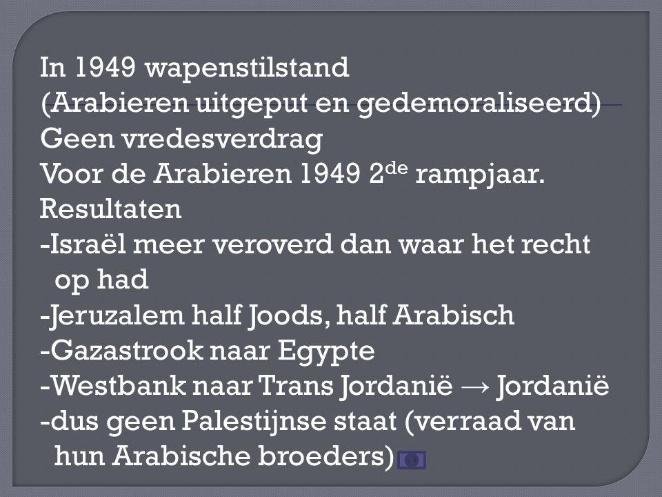 In 1949 wapenstilstand (Arabieren uitgeput en gedemoraliseerd) Geen vredesverdrag Voor de Arabieren 1949 2 de rampjaar.