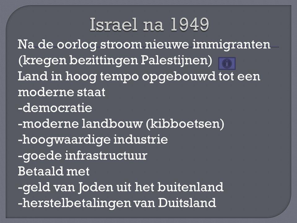 Na de oorlog stroom nieuwe immigranten (kregen bezittingen Palestijnen) Land in hoog tempo opgebouwd tot een moderne staat -democratie -moderne landbouw (kibboetsen) -hoogwaardige industrie -goede infrastructuur Betaald met -geld van Joden uit het buitenland -herstelbetalingen van Duitsland