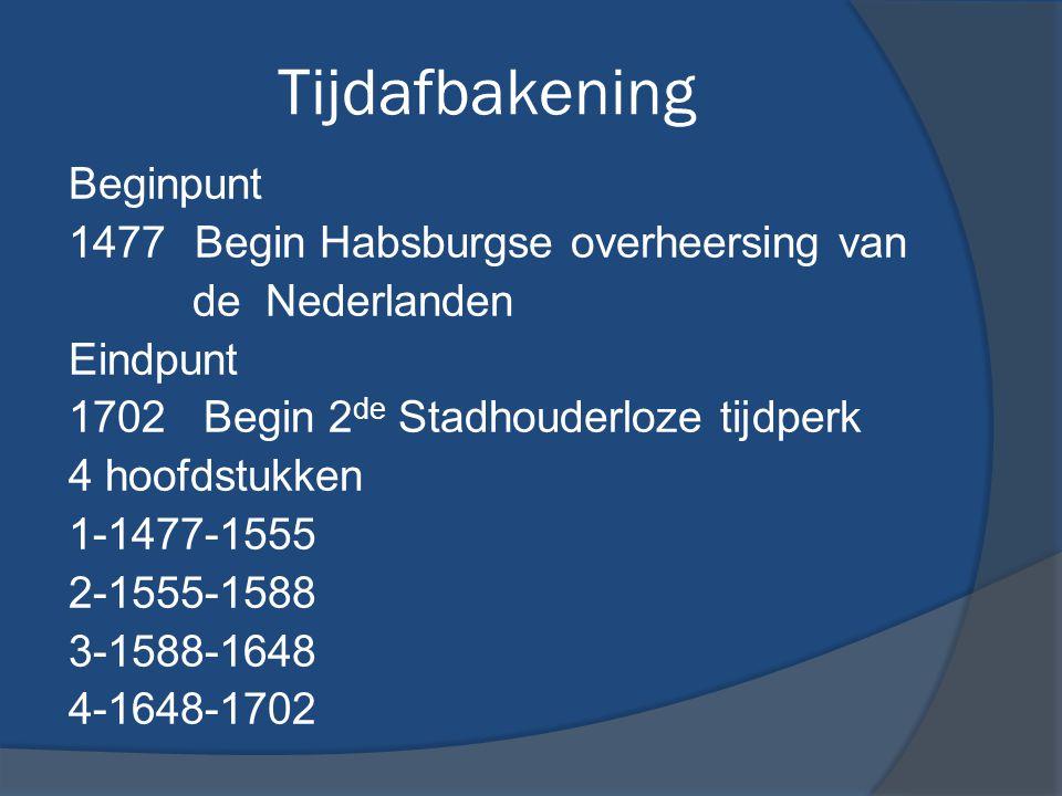 Tijdafbakening Beginpunt 1477 Begin Habsburgse overheersing van de Nederlanden Eindpunt 1702 Begin 2 de Stadhouderloze tijdperk 4 hoofdstukken 1-1477-1555 2-1555-1588 3-1588-1648 4-1648-1702