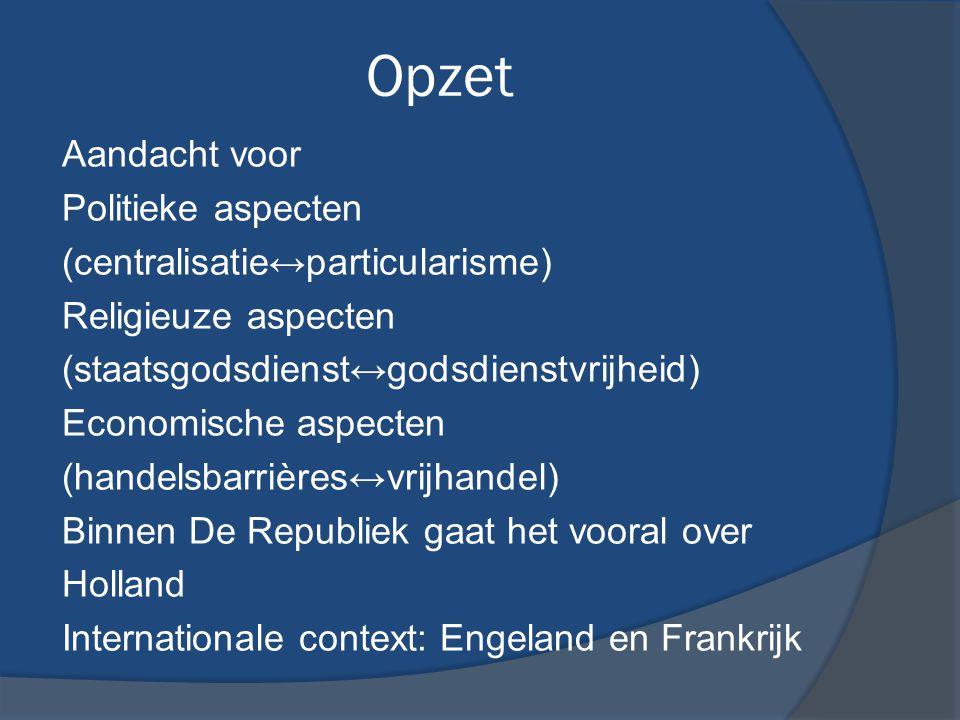 Opzet Aandacht voor Politieke aspecten (centralisatie↔particularisme) Religieuze aspecten (staatsgodsdienst↔godsdienstvrijheid) Economische aspecten (handelsbarrières↔vrijhandel) Binnen De Republiek gaat het vooral over Holland Internationale context: Engeland en Frankrijk