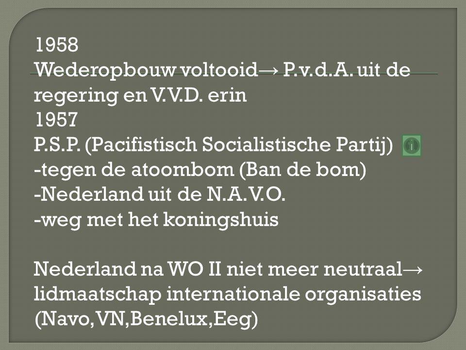 1958 Wederopbouw voltooid → P.v.d.A. uit de regering en V.V.D. erin 1957 P.S.P. (Pacifistisch Socialistische Partij) -tegen de atoombom (Ban de bom) -