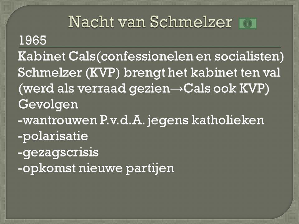 1965 Kabinet Cals(confessionelen en socialisten) Schmelzer (KVP) brengt het kabinet ten val (werd als verraad gezien → Cals ook KVP) Gevolgen -wantrou