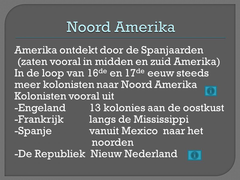 Amerika ontdekt door de Spanjaarden (zaten vooral in midden en zuid Amerika) In de loop van 16 de en 17 de eeuw steeds meer kolonisten naar Noord Amer