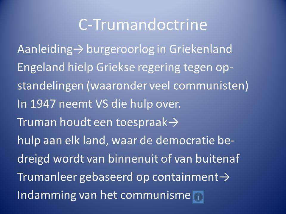 C-Trumandoctrine Aanleiding→ burgeroorlog in Griekenland Engeland hielp Griekse regering tegen op- standelingen (waaronder veel communisten) In 1947 neemt VS die hulp over.