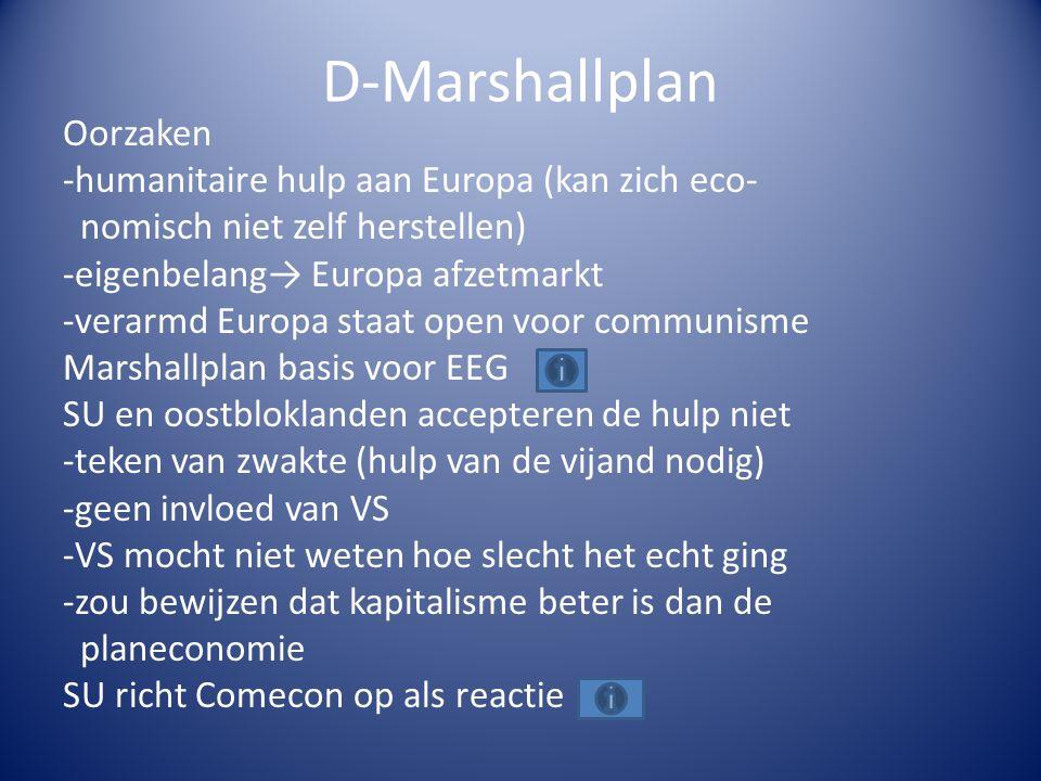 D-Marshallplan Oorzaken -humanitaire hulp aan Europa (kan zich eco- nomisch niet zelf herstellen) -eigenbelang→ Europa afzetmarkt -verarmd Europa staat open voor communisme Marshallplan basis voor EEG SU en oostbloklanden accepteren de hulp niet -teken van zwakte (hulp van de vijand nodig) -geen invloed van VS -VS mocht niet weten hoe slecht het echt ging -zou bewijzen dat kapitalisme beter is dan de planeconomie SU richt Comecon op als reactie