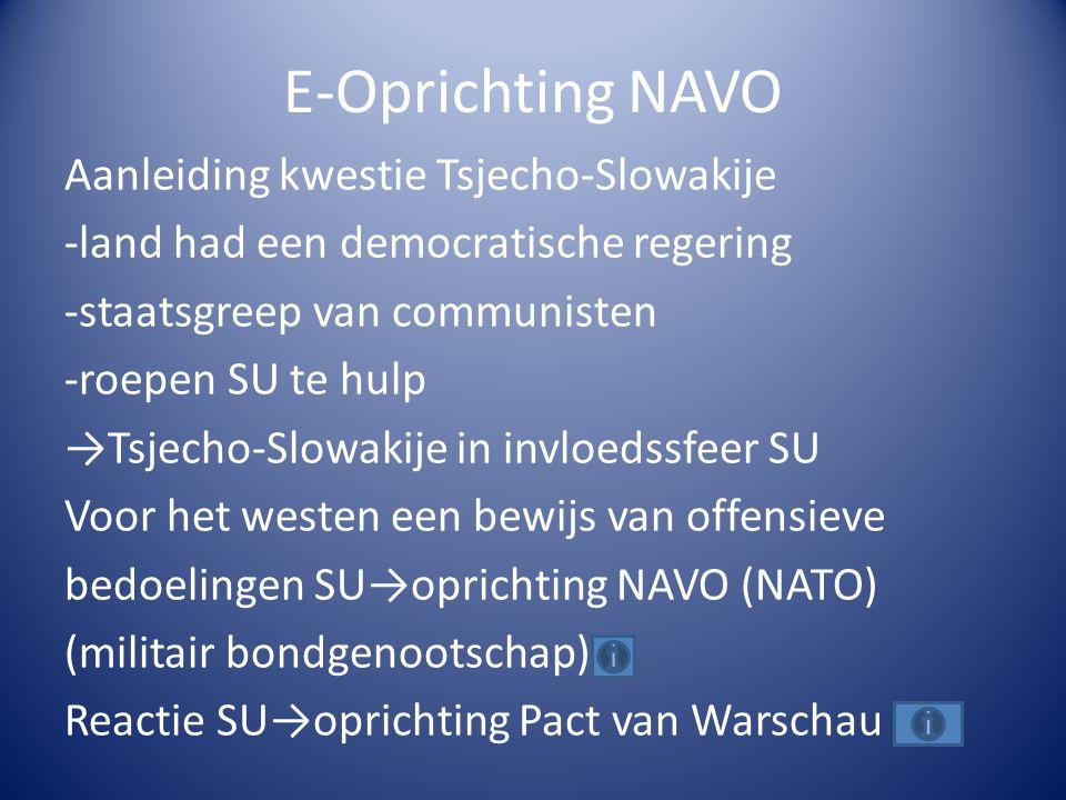 E-Oprichting NAVO Aanleiding kwestie Tsjecho-Slowakije -land had een democratische regering -staatsgreep van communisten -roepen SU te hulp →Tsjecho-S