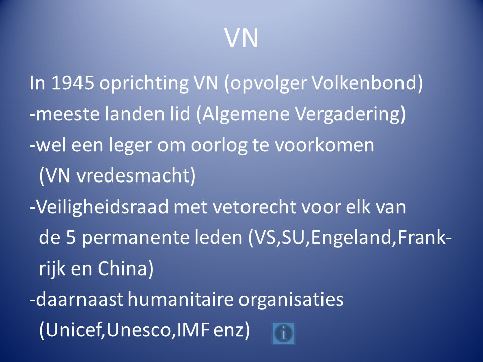 VN In 1945 oprichting VN (opvolger Volkenbond) -meeste landen lid (Algemene Vergadering) -wel een leger om oorlog te voorkomen (VN vredesmacht) -Veiligheidsraad met vetorecht voor elk van de 5 permanente leden (VS,SU,Engeland,Frank- rijk en China) -daarnaast humanitaire organisaties (Unicef,Unesco,IMF enz)