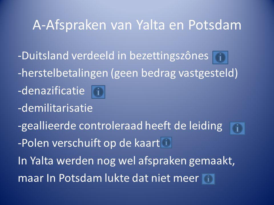 A-Afspraken van Yalta en Potsdam -Duitsland verdeeld in bezettingszônes -herstelbetalingen (geen bedrag vastgesteld) -denazificatie -demilitarisatie -geallieerde controleraad heeft de leiding -Polen verschuift op de kaart In Yalta werden nog wel afspraken gemaakt, maar In Potsdam lukte dat niet meer