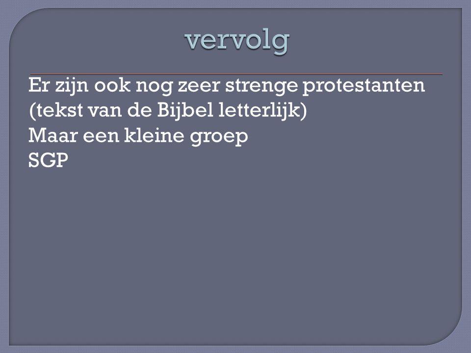 Er zijn ook nog zeer strenge protestanten (tekst van de Bijbel letterlijk) Maar een kleine groep SGP