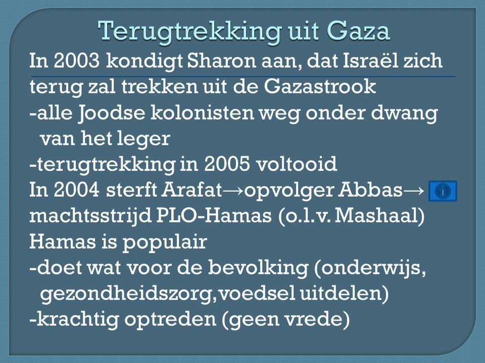 In 2003 kondigt Sharon aan, dat Israël zich terug zal trekken uit de Gazastrook -alle Joodse kolonisten weg onder dwang van het leger -terugtrekking in 2005 voltooid In 2004 sterft Arafat → opvolger Abbas → machtsstrijd PLO-Hamas (o.l.v.