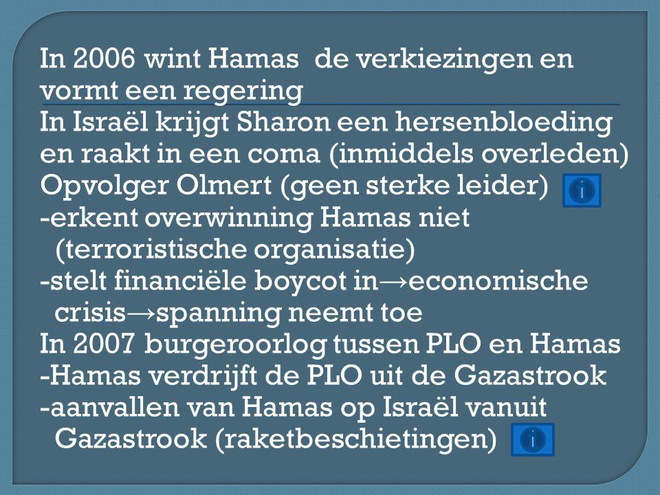 In 2006 wint Hamas de verkiezingen en vormt een regering In Israël krijgt Sharon een hersenbloeding en raakt in een coma (inmiddels overleden) Opvolger Olmert (geen sterke leider) -erkent overwinning Hamas niet (terroristische organisatie) -stelt financiële boycot in → economische crisis → spanning neemt toe In 2007 burgeroorlog tussen PLO en Hamas -Hamas verdrijft de PLO uit de Gazastrook -aanvallen van Hamas op Israël vanuit Gazastrook (raketbeschietingen)