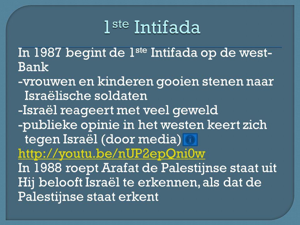 In 1987 begint de 1 ste Intifada op de west- Bank -vrouwen en kinderen gooien stenen naar Israëlische soldaten -Israël reageert met veel geweld -publieke opinie in het westen keert zich tegen Israël (door media) http://youtu.be/nUP2epQni0w In 1988 roept Arafat de Palestijnse staat uit Hij belooft Israël te erkennen, als dat de Palestijnse staat erkent