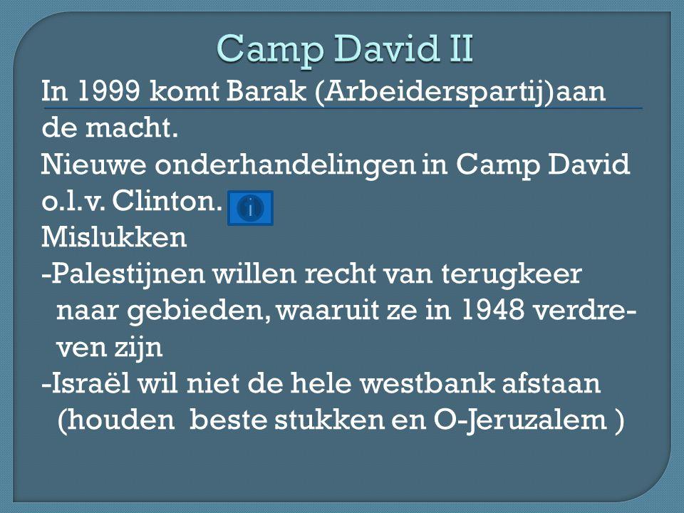 In 1999 komt Barak (Arbeiderspartij)aan de macht. Nieuwe onderhandelingen in Camp David o.l.v.