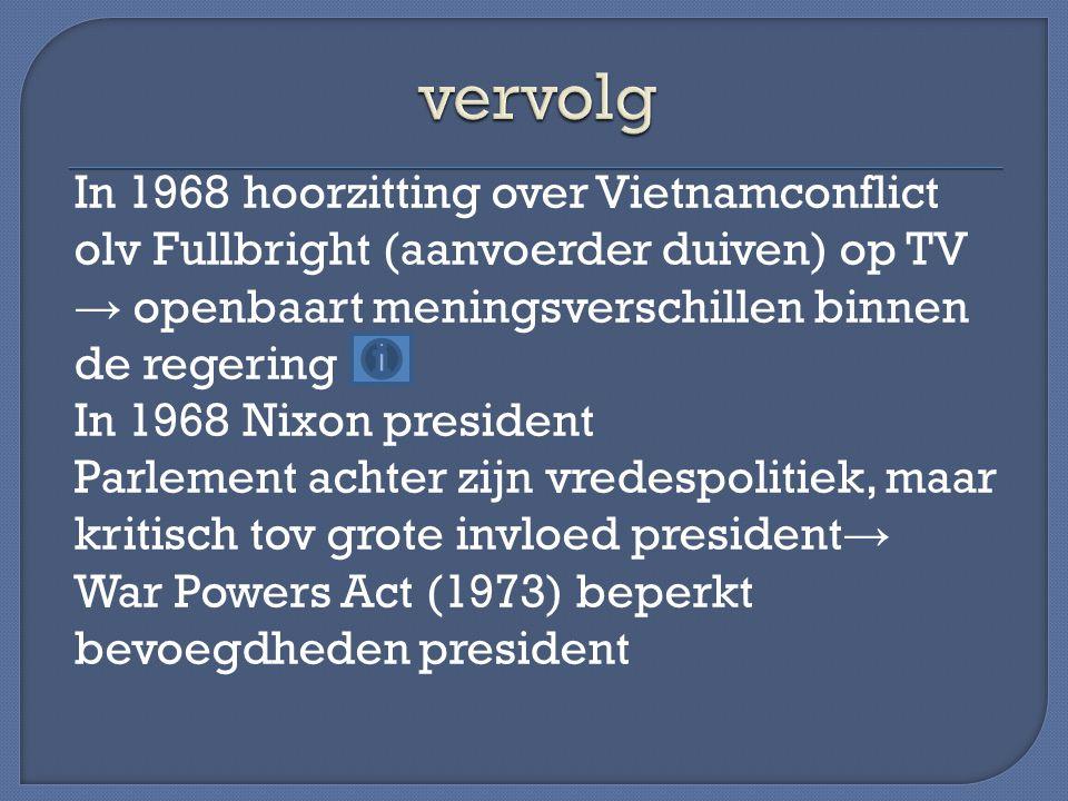 In 1968 hoorzitting over Vietnamconflict olv Fullbright (aanvoerder duiven) op TV → openbaart meningsverschillen binnen de regering In 1968 Nixon pres