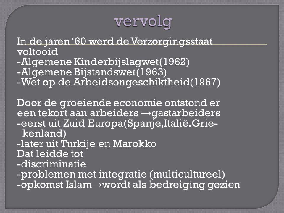 In de jaren '60 werd de Verzorgingsstaat voltooid -Algemene Kinderbijslagwet(1962) -Algemene Bijstandswet(1963) -Wet op de Arbeidsongeschiktheid(1967) Door de groeiende economie ontstond er een tekort aan arbeiders → gastarbeiders -eerst uit Zuid Europa(Spanje,Italië.Grie- kenland) -later uit Turkije en Marokko Dat leidde tot -discriminatie -problemen met integratie (multicultureel) -opkomst Islam → wordt als bedreiging gezien