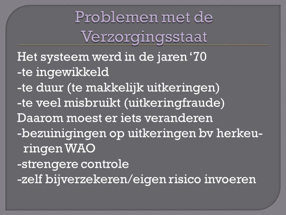 Het systeem werd in de jaren '70 -te ingewikkeld -te duur (te makkelijk uitkeringen) -te veel misbruikt (uitkeringfraude) Daarom moest er iets veranderen -bezuinigingen op uitkeringen bv herkeu- ringen WAO -strengere controle -zelf bijverzekeren/eigen risico invoeren