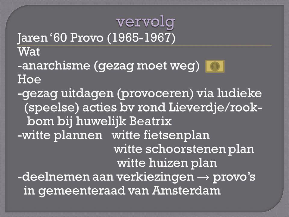 Jaren '60 Provo (1965-1967) Wat -anarchisme (gezag moet weg) Hoe -gezag uitdagen (provoceren) via ludieke (speelse) acties bv rond Lieverdje/rook- bom bij huwelijk Beatrix -witte plannen witte fietsenplan witte schoorstenen plan witte huizen plan -deelnemen aan verkiezingen → provo's in gemeenteraad van Amsterdam