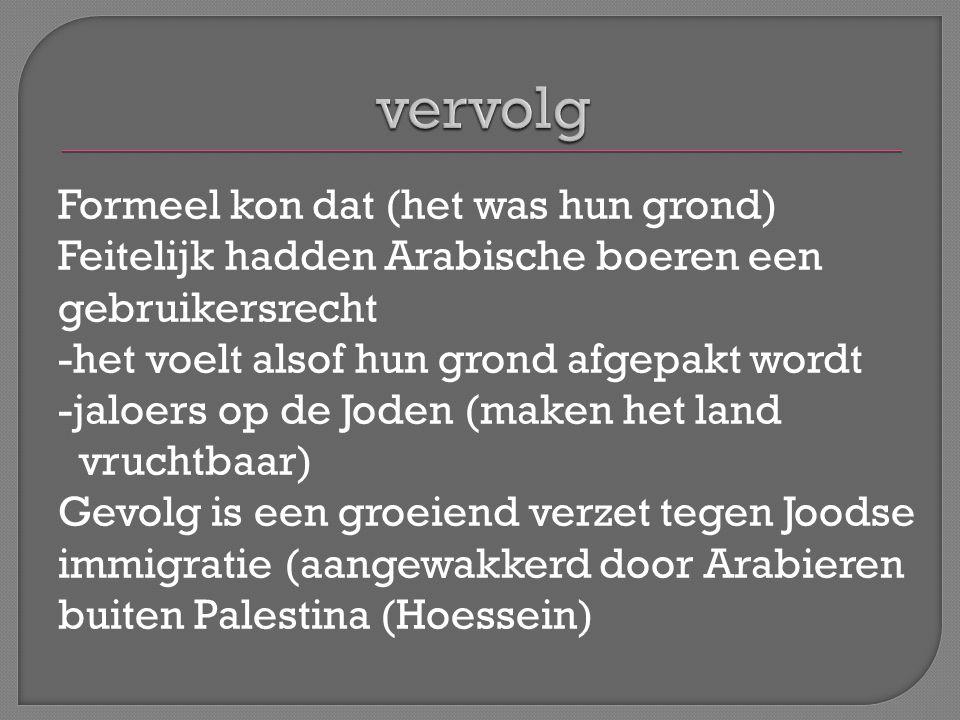Formeel kon dat (het was hun grond) Feitelijk hadden Arabische boeren een gebruikersrecht -het voelt alsof hun grond afgepakt wordt -jaloers op de Joden (maken het land vruchtbaar) Gevolg is een groeiend verzet tegen Joodse immigratie (aangewakkerd door Arabieren buiten Palestina (Hoessein)