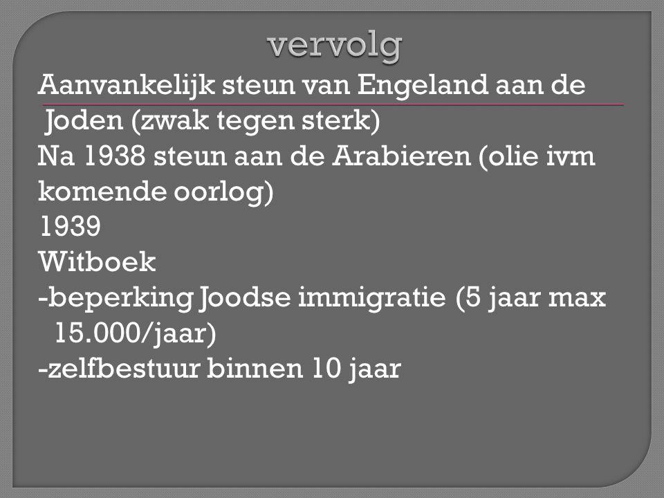 Aanvankelijk steun van Engeland aan de Joden (zwak tegen sterk) Na 1938 steun aan de Arabieren (olie ivm komende oorlog) 1939 Witboek -beperking Joodse immigratie (5 jaar max 15.000/jaar) -zelfbestuur binnen 10 jaar