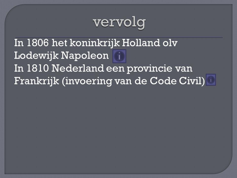 In 1806 het koninkrijk Holland olv Lodewijk Napoleon In 1810 Nederland een provincie van Frankrijk (invoering van de Code Civil)